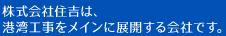 株式会社住吉は、港湾工事をメインに展開する会社です。